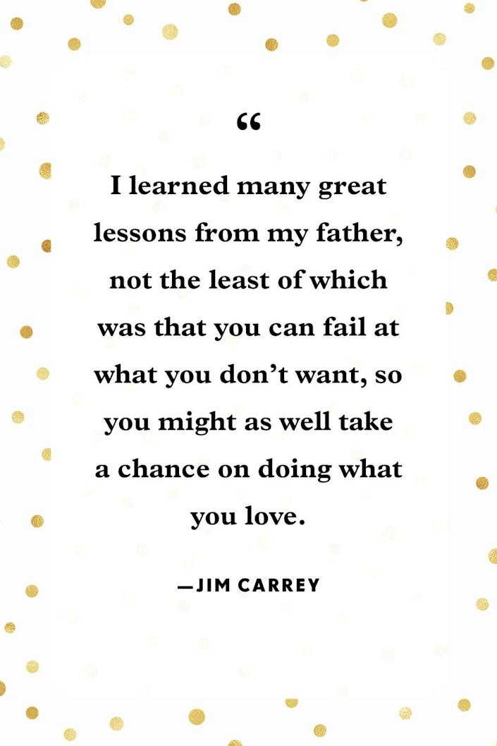 """<p>""""I learned many great lessons from my father, not the least of which was that you can fail at what you don't want, so you might as well take a chance on doing what you love.""""</p>"""