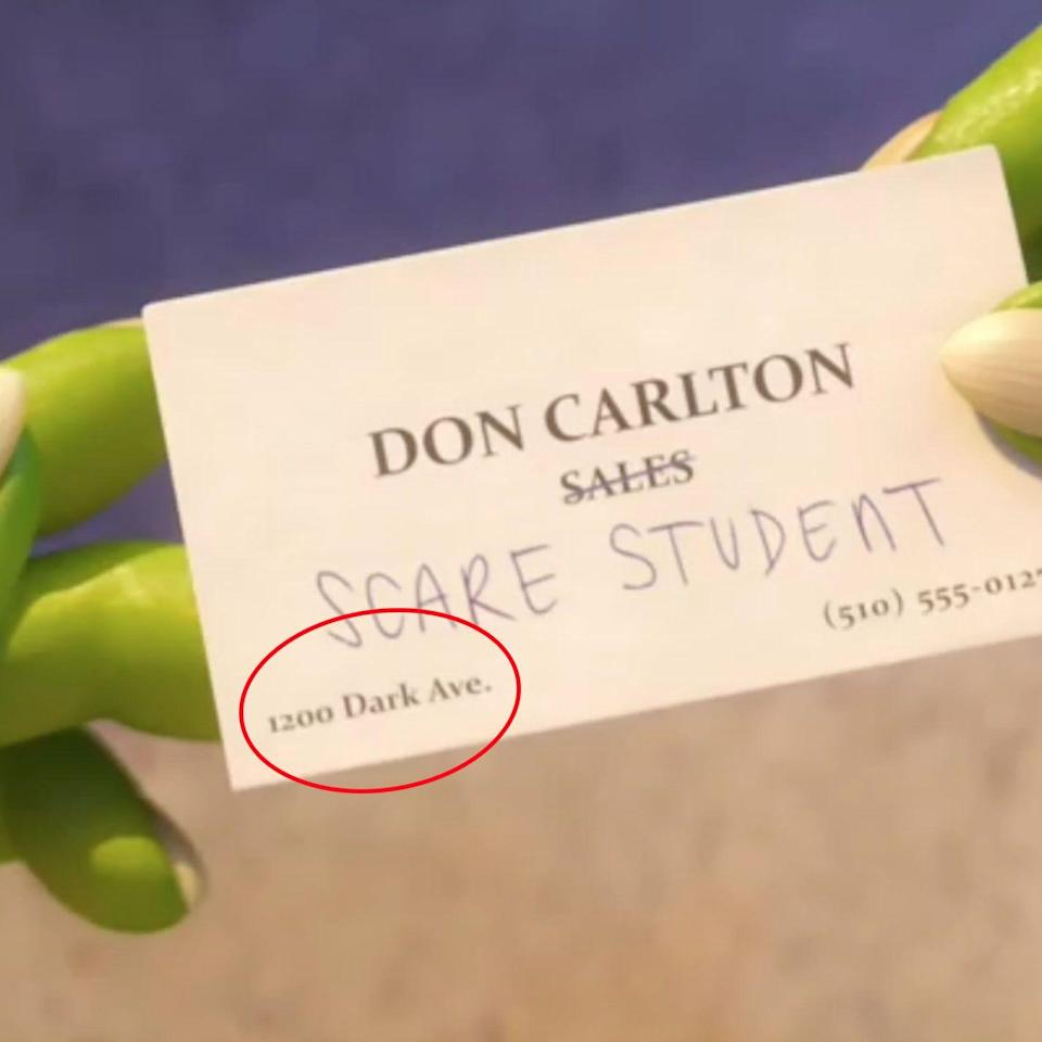 "<p>When Don Carlton flashes his business card in <em>Monsters University</em>, the address is 1200 Dark Avenue. This is a nod to the actual Pixar Animation Studios location, which is 1200 Park Avenue in Emeryville, California.<br></p><p><strong>RELATED: </strong><a href=""https://www.goodhousekeeping.com/life/parenting/g23282475/best-animated-movies/"" rel=""nofollow noopener"" target=""_blank"" data-ylk=""slk:20 Animated Movies You Need to Watch With Your Kids Before They Grow Up"" class=""link rapid-noclick-resp"">20 Animated Movies You Need to Watch With Your Kids Before They Grow Up</a></p>"