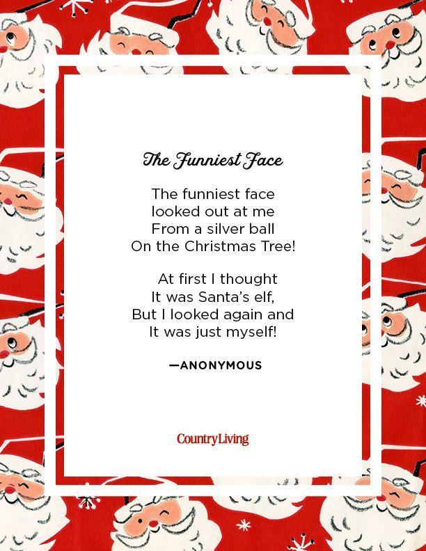 <p>The funniest face <br>looked out at me <br>From a silver ball <br>On the Christmas Tree!<br>At first I thought <br>It was Santa's elf, <br>But I looked again and <br>It was just myself!</p><p>-Anonymous</p>