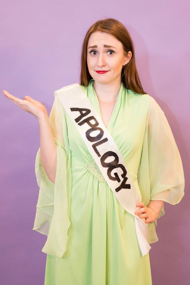 "<p>Time to bust out that dress you keep for fancy occasions. This DIY <br>""Formal Apology"" costume will definitely turn heads.</p><p><strong>Get the tutorial at <a href=""https://www.goodhousekeeping.com/holidays/halloween-ideas/g2750/easy-last-minute-halloween-costumes-diy/?slide=29"" target=""_blank"">Good Housekeeping</a>.</strong></p><p><strong><strong><strong>What You'll Need:</strong></strong> </strong><a href=""https://www.amazon.com/TREORSI-Blank-Satin-Plain-Decorations/dp/B071S2TZY3/"" target=""_blank"">White sash</a> ($9 for two, Amazon)</p>"