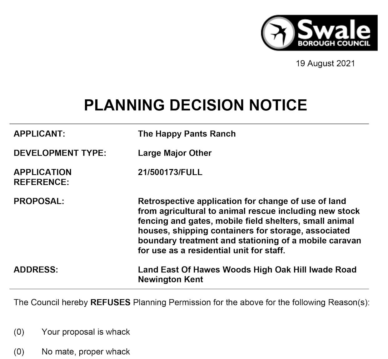 """The council planning decision notice which was processed in error due to an IT blunder. See SWNS story SWNNplans. Officials have been left red-faced after an unqualified staff member was allowed to approve planning notices - rejecting one because """"your proposal is whack"""". The blunder came about when the Mid Kent Planning Support team, which handles the online submissions on behalf of Swale council, was trying to resolve software issues. Five 'dummy' decisions, used to test the website was working, were accidentally published - and legally the decisions have to stand. Among them was the sarcastic refusal to a desperate bid by Happy Pants animal sanctuary to stay on its site in Bobbing, near Sittingbourne."""