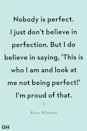 "<p>""Nobody is perfect. I just don't believe in perfection. But I do believe in saying, 'This is who I am and look at me not being perfect!' I'm proud of that."" </p>"