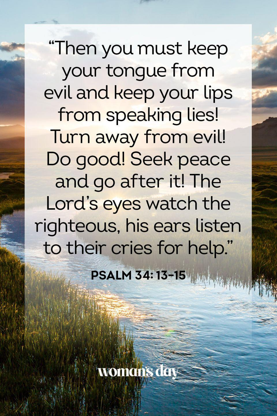"""<p>""""Then you must keep your tongue from evil and keep your lips from speaking lies! Turn away from evil! Do good! Seek peace and go after it! The Lord's eyes watch the righteous, his ears listen to their cries for help."""" — Psalm 34: 13–15</p><p><strong>The Good News: </strong>If you make a genuine effort to strive for peace in all your interactions — with enemies as well as friends — the Lord will hear your prayers in times of need.</p>"""