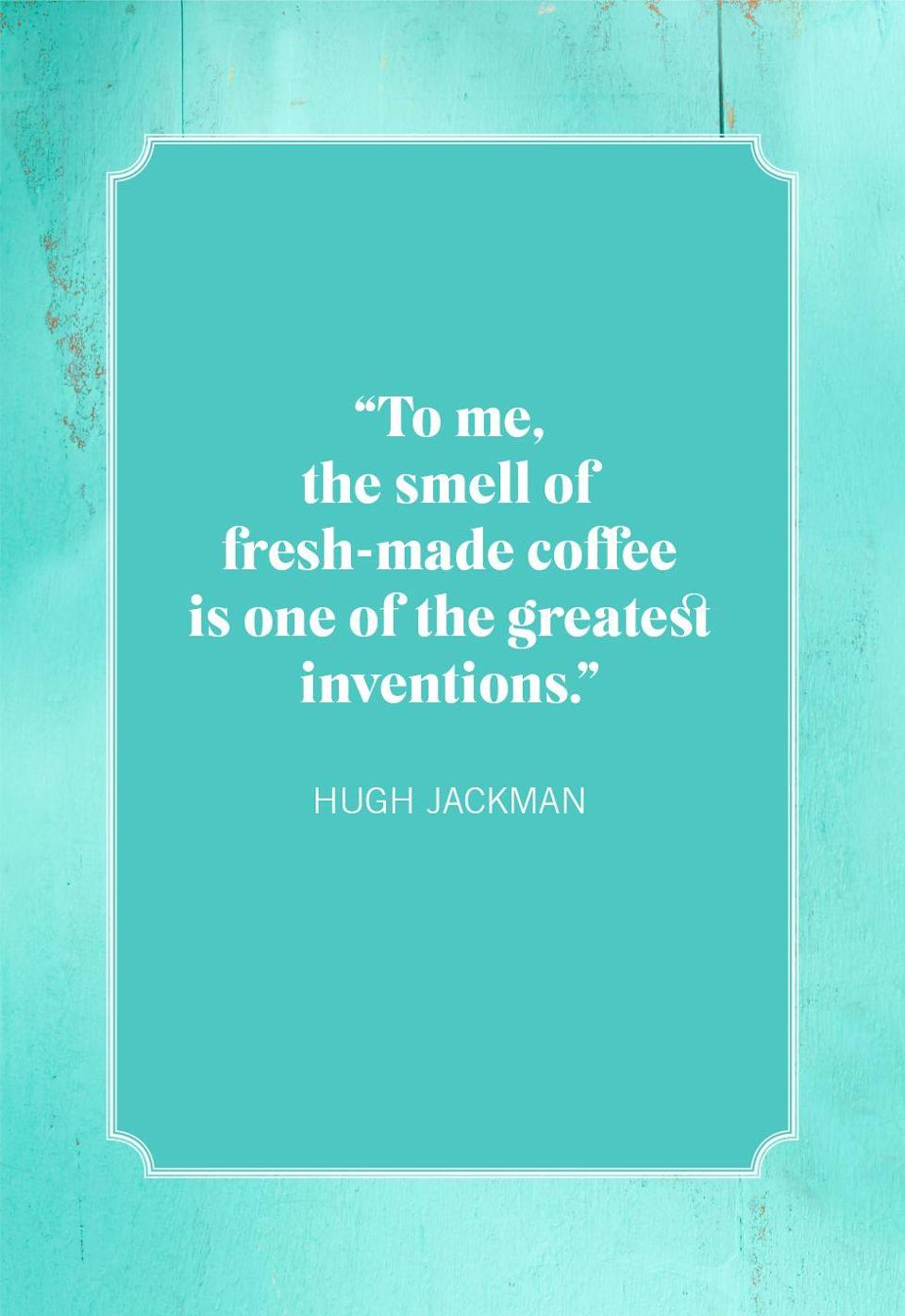 """<p>""""To me, the smell of fresh-made coffee is one of the greatest inventions.""""</p>"""