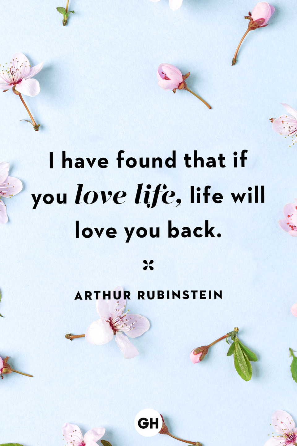 <p>I have found that if you love life, life will love you back. </p>