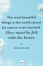 <p>The most beautiful things in the world cannot be seen or even touched. They must be felt with the heart.</p>