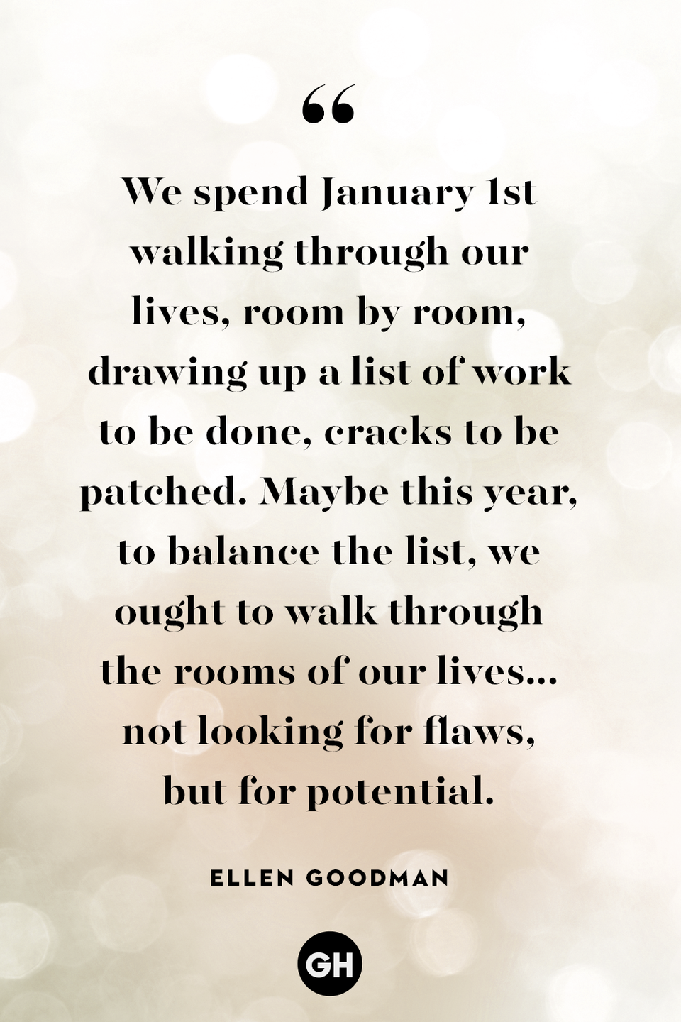 <p>We spend January 1st walking through our lives, room by room, drawing up a list of work to be done, cracks to be patched. Maybe this year, to balance the list, we ought to walk through the rooms of our lives ... not looking for flaws but for potential. </p>