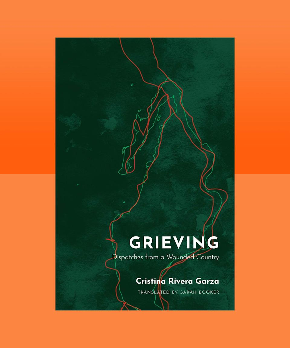 """<strong><em>Grieving: Dispatches from a Wounded Country</em> by Cristina Rivera Garza, translated by Sarah Booker (<a href=""""https://bookshop.org/books/grieving-dispatches-from-a-wounded-country/9781936932931"""" rel=""""nofollow noopener"""" target=""""_blank"""" data-ylk=""""slk:available now"""" class=""""link rapid-noclick-resp"""">available now</a>)</strong><br><br>A combination of essays, analysis, and reporting, Cristina Rivera Garza's <em>Grieving</em> is a powerful, heartbreaking chronicle of the violence that's taken place in Mexico along the U.S.-Mexico border. And, powerful is the key word here — Rivera Garza's unflinching <br>descriptions of the horrors wrought by America's War on Drugs serve as essential testimony, a reminder that staying silent about violence only allows it to continue. As she explains: """"As we write, as we work with language—the humblest and most powerful force available to us—we activate the potential of words, phrases, sentences."""" <em>Grieving</em>, then, is not only a book of mourning and loss, but one of vitality, of love, and of hope for a changed future."""