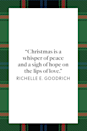"<p>""Christmas is a whisper of peace and a sigh of hope on the lips of love,"" author Richelle E. Goodrich cited in her book of collected works and quotes <em><a href=""https://www.amazon.com/Making-Wishes-Quotes-Thoughts-Little/dp/1515250563?tag=syn-yahoo-20&ascsubtag=%5Bartid%7C10072.g.34536312%5Bsrc%7Cyahoo-us"" rel=""nofollow noopener"" target=""_blank"" data-ylk=""slk:Making Wishes: Quotes, Thoughts, & A Little Poetry for Every Day of the Year"" class=""link rapid-noclick-resp"">Making Wishes: Quotes, Thoughts, & A Little Poetry for Every Day of the Year</a>.</em></p>"