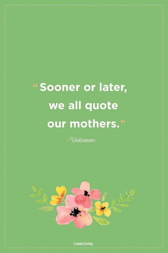 """<p>""""Sooner or later, we all quote our mothers."""" </p>"""