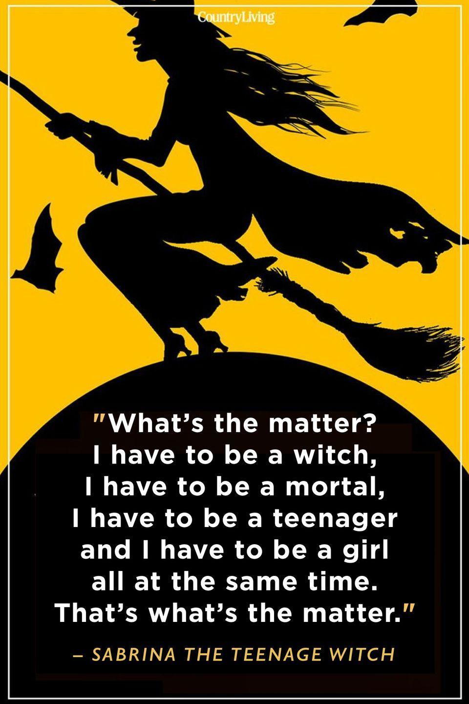 """<p>""""What's the matter? I have to be a witch, I have to be a mortal, I have to be a teenager and I have to be a girl all at the same time. That's what's the matter.""""</p>"""