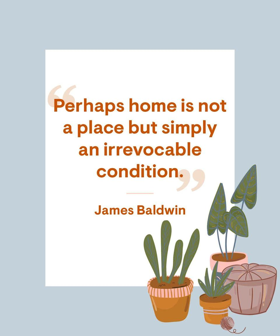 <p>Perhaps home is not a place but simply an irrevocable condition.</p>