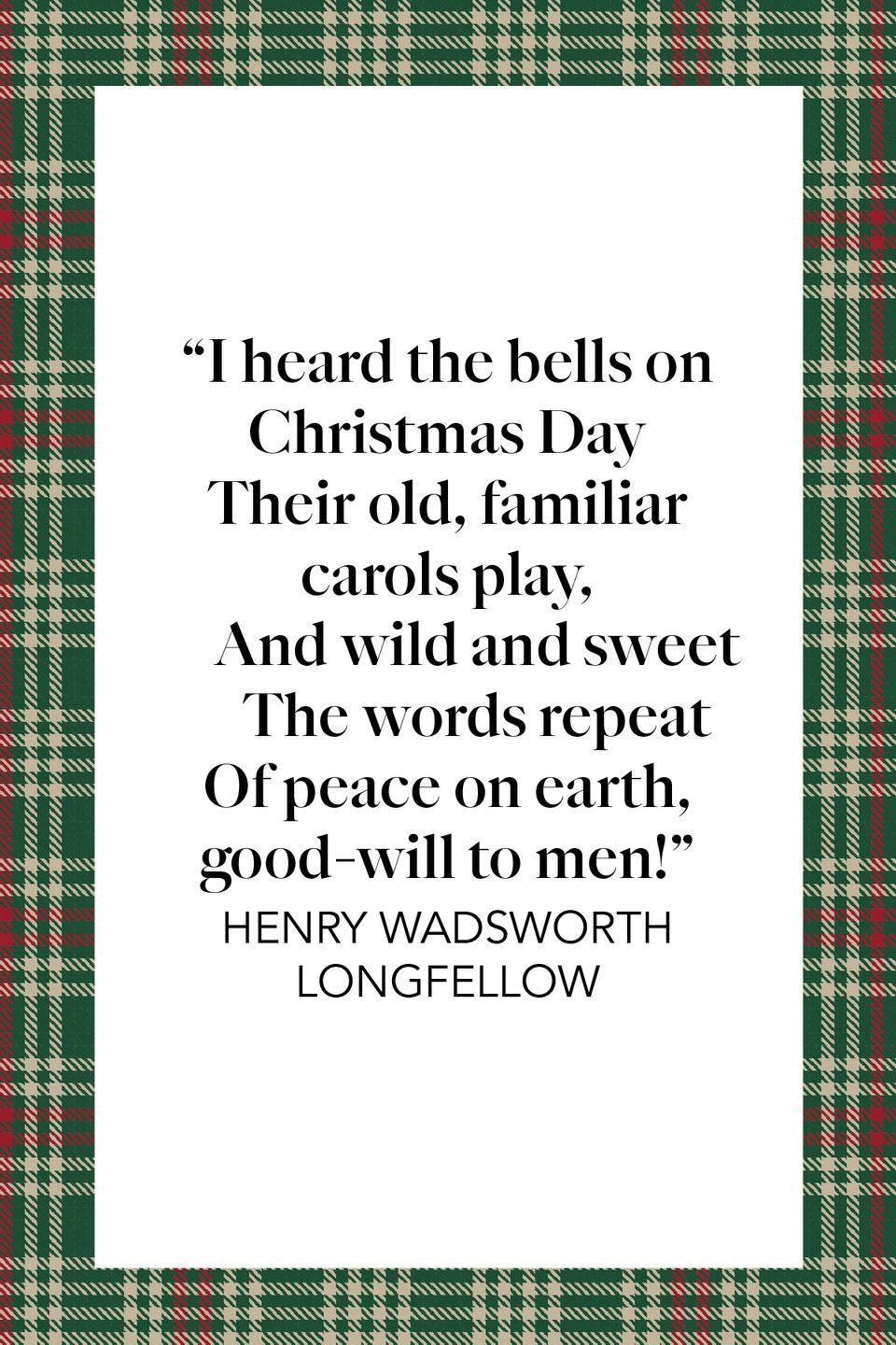 "<p>In another poem entitled ""<a href=""https://poets.org/poem/christmas-bells"" rel=""nofollow noopener"" target=""_blank"" data-ylk=""slk:Christmas Bells"" class=""link rapid-noclick-resp"">Christmas Bells</a>,"" Longfellow wrote ""I heard the bells on Christmas Day / Their old, familiar carols play, / And wild and sweet / The words repeat / Of peace of earth, good-will to men!""</p>"