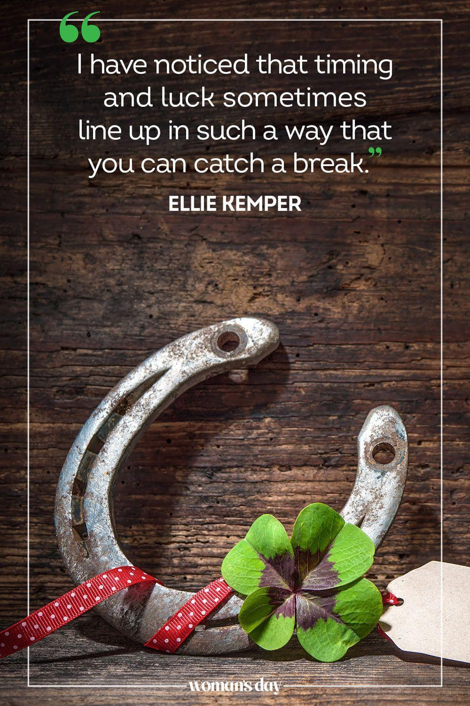 """<p>""""I have noticed that timing and luck sometimes line up in such a way that you can catch a break."""" — Ellie Kemper</p><p><strong>RELATED:</strong> <a href=""""https://www.womansday.com/life/a4698/unique-ways-to-celebrate-st-patricks-day-104555/"""" rel=""""nofollow noopener"""" target=""""_blank"""" data-ylk=""""slk:25 Fun St. Patrick's Day Activities"""" class=""""link rapid-noclick-resp"""">25 Fun St. Patrick's Day Activities</a></p>"""