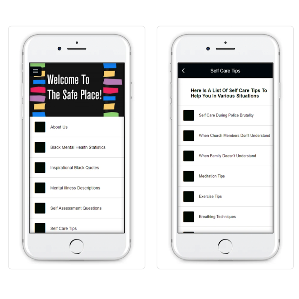 """<p>Launched to be both a tool and a resource for the Black community, The Safe Place features everything from Black mental health statistics, how to talk to family members about your mental health, breathing techniques, inspirational quotes, and open discussion forums.</p><p><a class=""""link rapid-noclick-resp"""" href=""""https://apps.apple.com/us/app/the-safe-place/id1349460763"""" rel=""""nofollow noopener"""" target=""""_blank"""" data-ylk=""""slk:DOWNLOAD NOW FROM THE APP STORE"""">DOWNLOAD NOW FROM THE APP STORE </a></p><p><a class=""""link rapid-noclick-resp"""" href=""""https://play.google.com/store/apps/details?id=com.he6ecb72aef1&hl=en_US&gl=US"""" rel=""""nofollow noopener"""" target=""""_blank"""" data-ylk=""""slk:DOWNLOAD NOW FROM GOOGLE PLAY"""">DOWNLOAD NOW FROM GOOGLE PLAY</a></p>"""