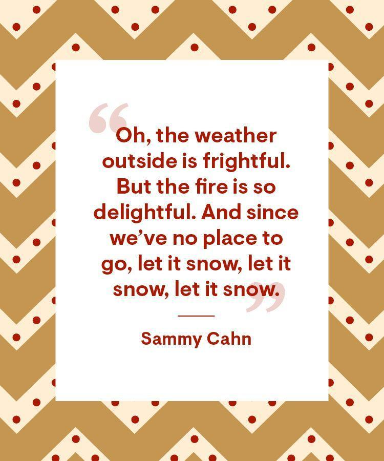 """<p>""""Oh, the weather outside is frightful. But the fire is so delightful. And since we've no place to go, let it snow, let it snow, let it snow.""""</p>"""