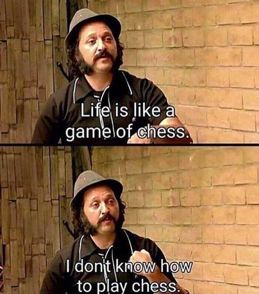 meme: life is like a game of chess. I don't know how to play chess