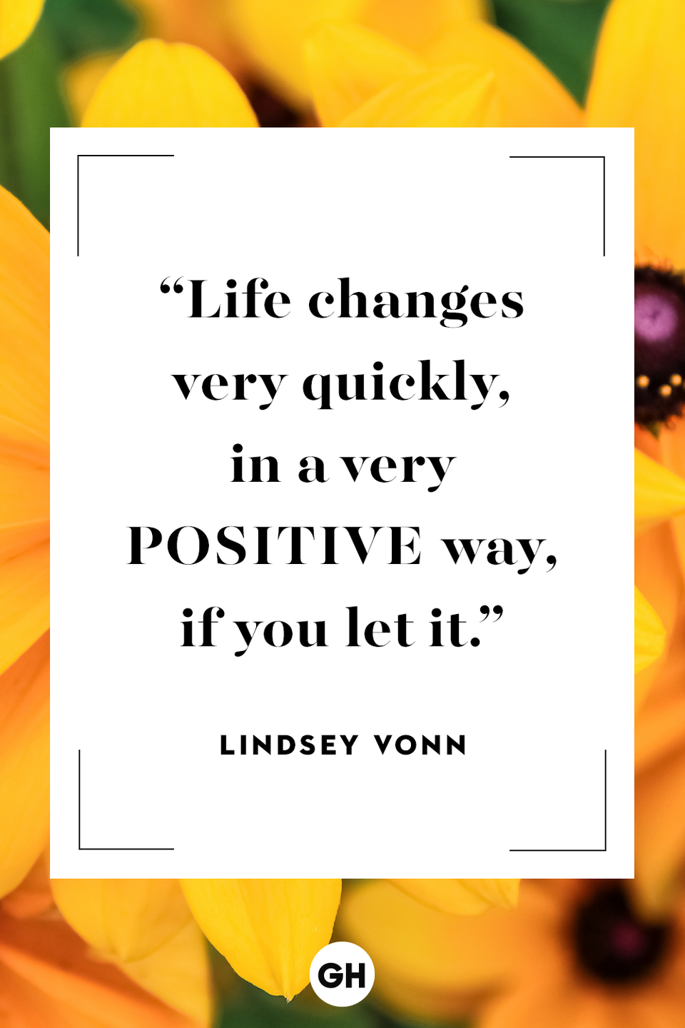 <p>Life changes very quickly, in a very positive way, if you let it.</p>