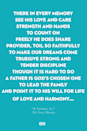 <p>There in every memory</p><p>See his love and care</p><p>Strength and hands to count on</p><p>Freely he does share</p><p>Provider, toil so faithfully</p><p>To make our dreams come true</p><p>Give strong and tender discipline</p><p>Though it is hard to do</p><p>A Father is God's chosen one</p><p>To lead the family</p><p>And point it to His will for life</p><p>Of love and harmony…</p>