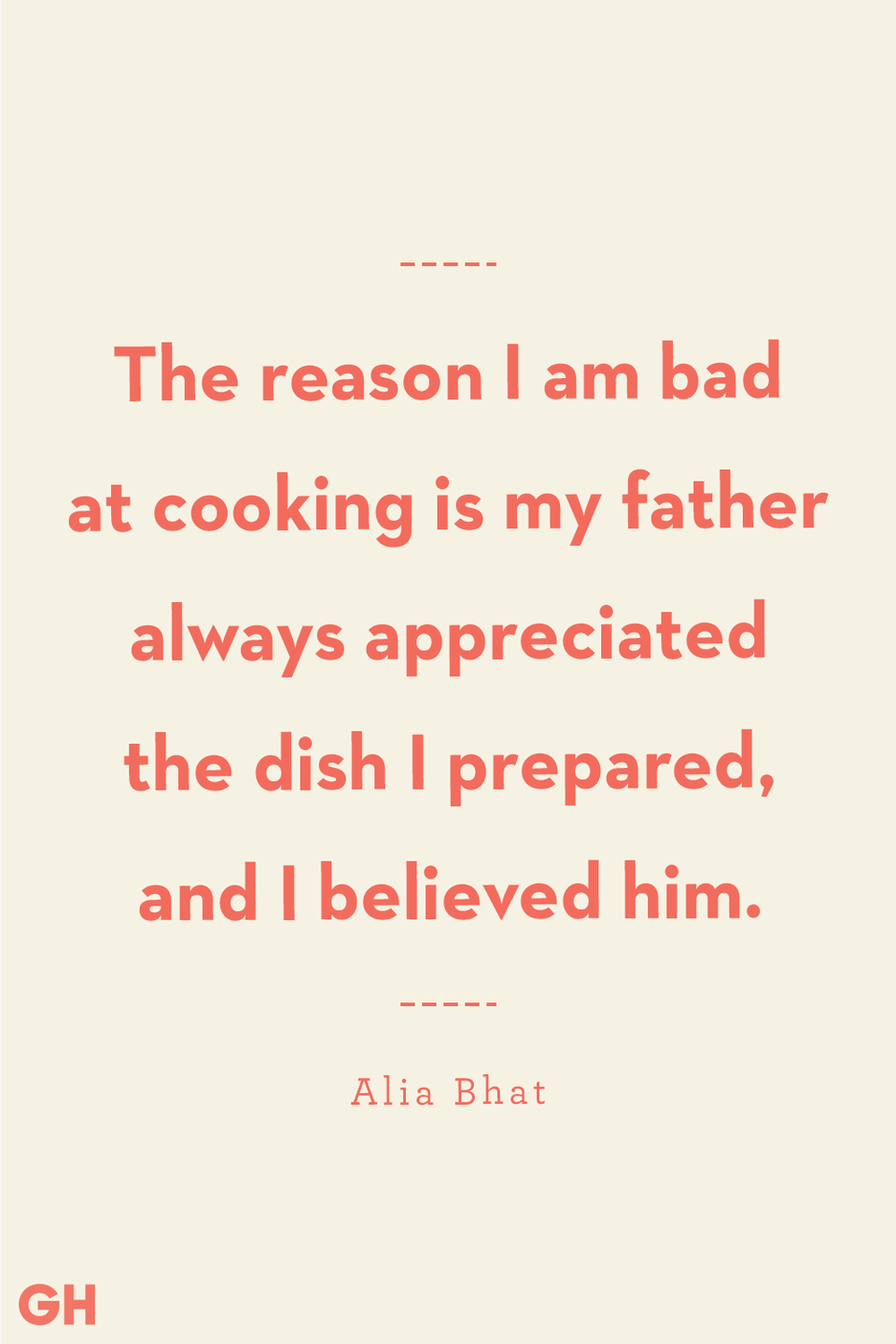<p>The reason I am bad at cooking is my father always appreciated the dish I prepared, and I believed him.</p>
