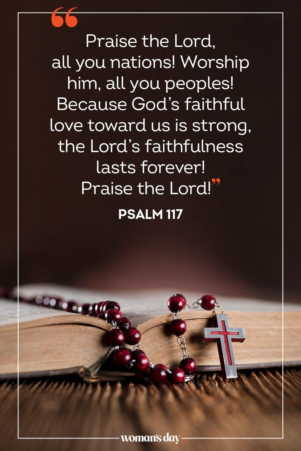 "<p>""Praise the Lord, all you nations! Worship him, all you peoples! <br>Because God's faithful love toward us is strong, the Lord's faithfulness lasts forever! <br>Praise the Lord!"" — Psalm 117</p>"