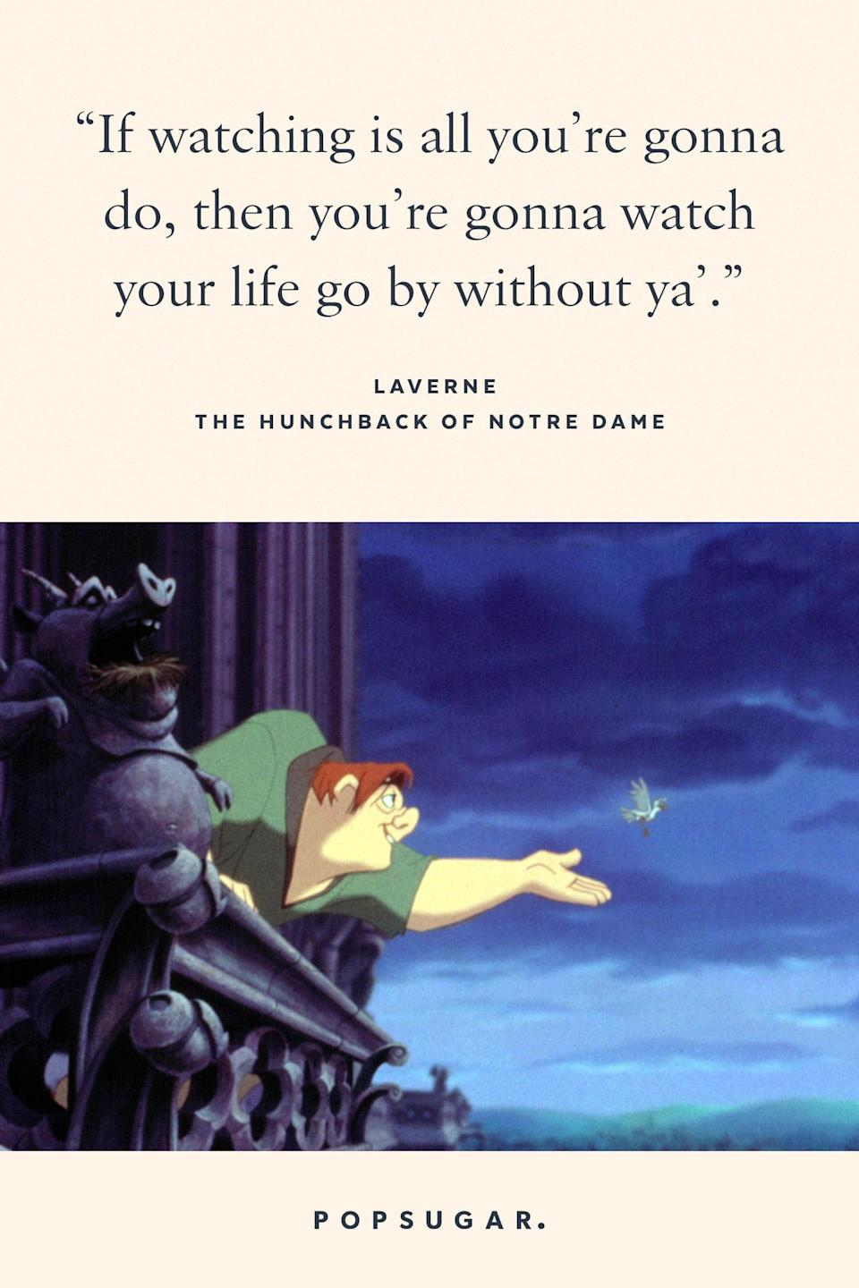 "<p>""If watching is all you're gonna do, then you're gonna watch your life go by without ya."" - Laverne, <b>The Hunchback of Notre Dame</b></p>"