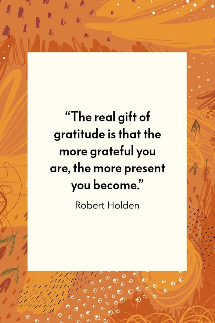 """<p>British author and psychologist Robert Holden wrote about gratitude in his book based on his happiness program, <em><a href=""""https://www.amazon.com/Be-Happy-Release-Power-Happiness/dp/8189988735?tag=syn-yahoo-20&ascsubtag=%5Bartid%7C10072.g.28721147%5Bsrc%7Cyahoo-us"""" rel=""""nofollow noopener"""" target=""""_blank"""" data-ylk=""""slk:Be Happy: Release the Power of Happiness in You"""" class=""""link rapid-noclick-resp"""">Be Happy: Release the Power of Happiness in You</a>. </em>In it, he wrote """"The real gift of gratitude is that the more grateful you are, the more present you become.""""</p>"""