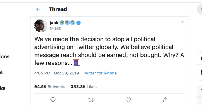 """<p>In a bold move, the popular social media platform decided to """"stop all political advertising on Twitter globally."""" On October 30, 2019, Twitter cofounder and CEO Jack Dorsey made the stunning, potentially game-changing <a href=""""https://twitter.com/jack/status/1189634360472829952"""" rel=""""nofollow noopener"""" target=""""_blank"""" data-ylk=""""slk:announcement"""" class=""""link rapid-noclick-resp"""">announcement</a>.</p>"""
