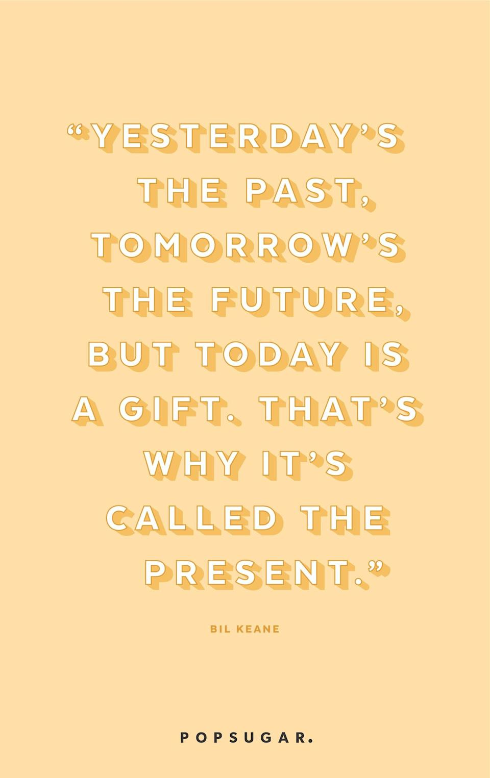 """<p><b>Quote:</b></p> <p>""""Yesterday is history. Tomorrow is a mystery. Today is a gift; that's why it's called a present.""""</p> <p><strong>Lesson to learn:</strong></p> <p>Live in the present and don't let the past and future trip you up.</p>"""