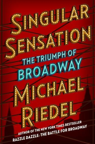 """A book jacket for """"Singular Sensation: The Triumph of Broadway,"""" by Michael Riedel. Credit: Simon & Schuster"""
