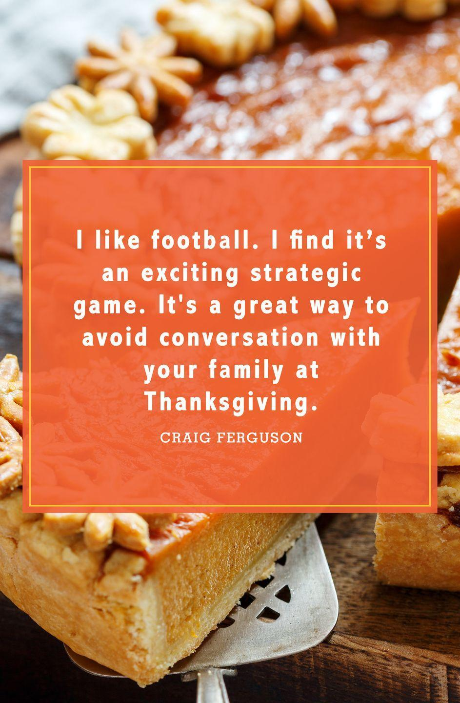 "<p>""I like football. I find it's an exciting strategic game. It's a great way to avoid conversation with your family at Thanksgiving.""</p>"