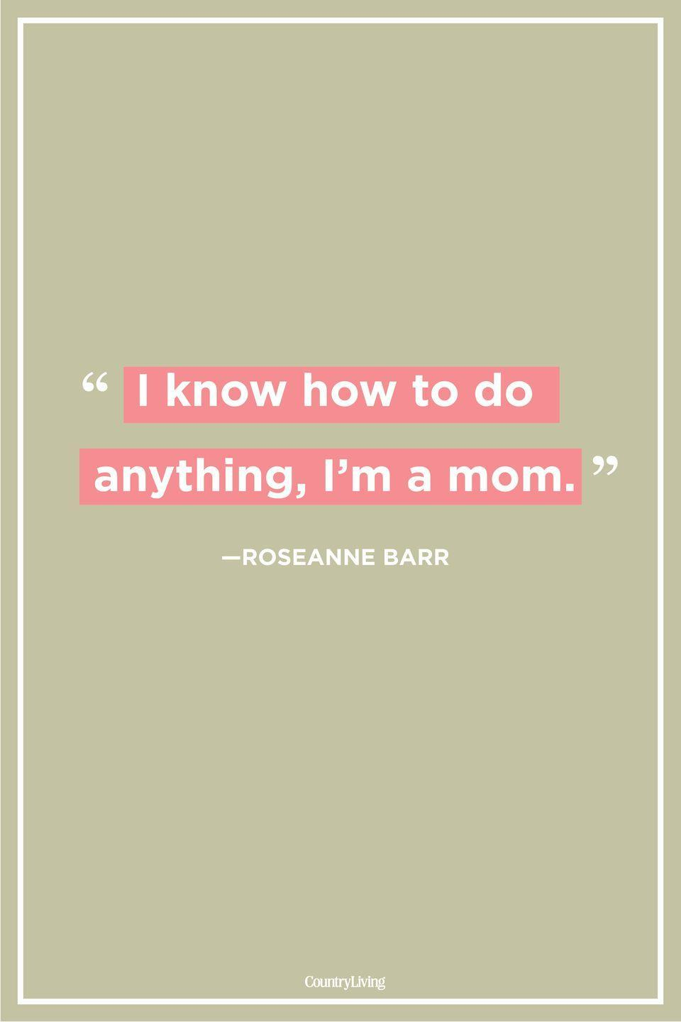"<p>""I know how to do anything, I'm a mom.""</p>"