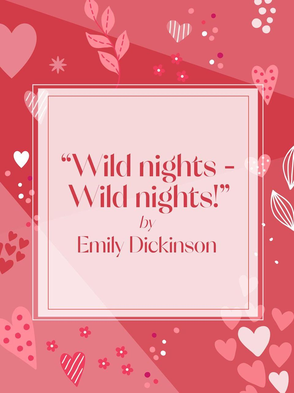 """<p>Wild nights - Wild nights!<br>Were I with thee<br>Wild nights should be<br>Our luxury!</p><p>Futile - the winds -<br>To a Heart in port -<br>Done with the Compass -<br>Done with the Chart!</p><p>Rowing in Eden -<br>Ah - the Sea!<br>Might I but moor - tonight -<br>In thee!</p><p><strong>Read more poetry by Emily Dickinson in <em><a href=""""https://www.amazon.com/Complete-Poems-Emily-Dickinson/dp/0316184136"""" rel=""""nofollow noopener"""" target=""""_blank"""" data-ylk=""""slk:The Complete Poems of Emily Dickinson"""" class=""""link rapid-noclick-resp"""">The Complete Poems of Emily Dickinson</a>.</em> </strong></p>"""