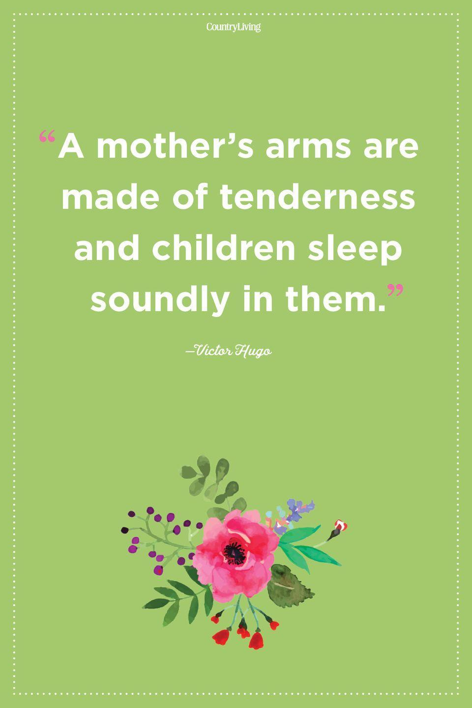 "<p>""A mother's arms are made of tenderness and children sleep soundly in them.""</p>"