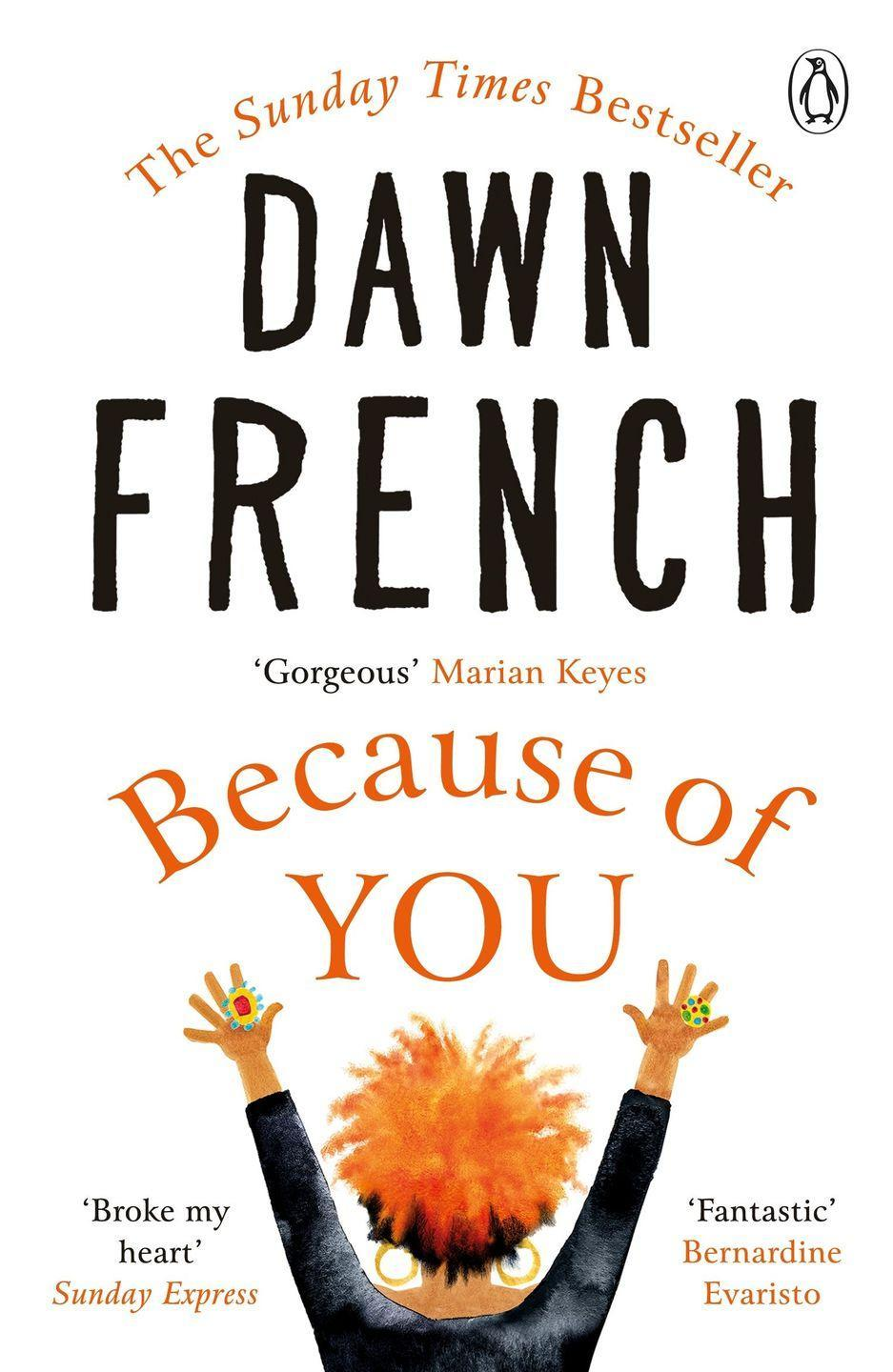 """<p> Dawn French's fourth novel is a bright, brilliant and heartbreaking tale of two mothers, two babies and the far-reaching consequences of one fateful day. </p><p>""""Because of You by Dawn French is a warm, compassionate, funny novel, which looks at motherhood and also challenges assumptions about the maternal bond"""" - Bernardine Evaristo</p><p><a class=""""link rapid-noclick-resp"""" href=""""https://www.amazon.co.uk/Because-You-instant-Sunday-bestseller/dp/0718159314?tag=hearstuk-yahoo-21&ascsubtag=%5Bartid%7C1927.g.35797924%5Bsrc%7Cyahoo-uk"""" rel=""""nofollow noopener"""" target=""""_blank"""" data-ylk=""""slk:SHOP NOW"""">SHOP NOW</a></p>"""