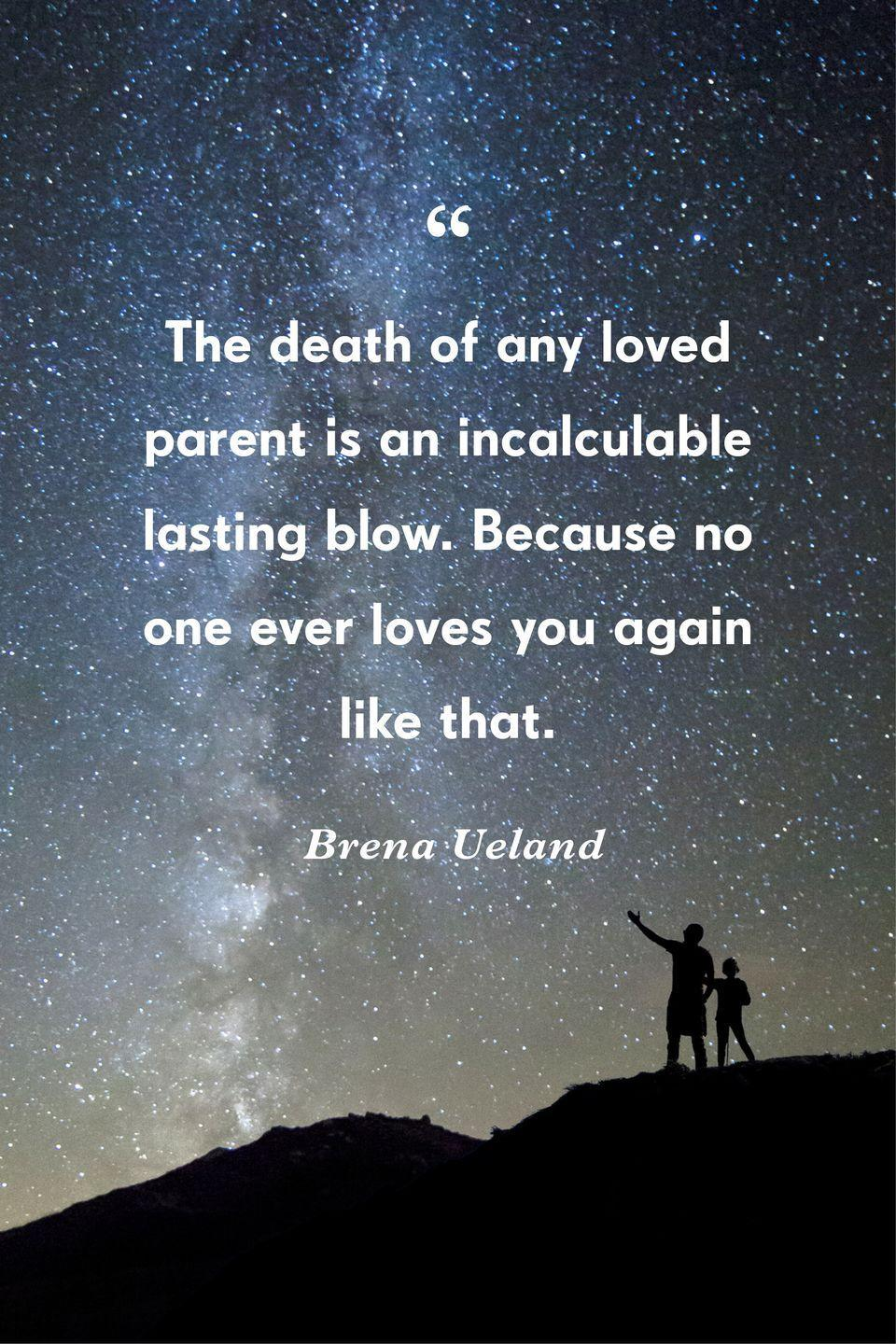 """<p>""""The death of any loved parent is an incalculable lasting blow. Because no one ever loves you again like that.""""</p>"""
