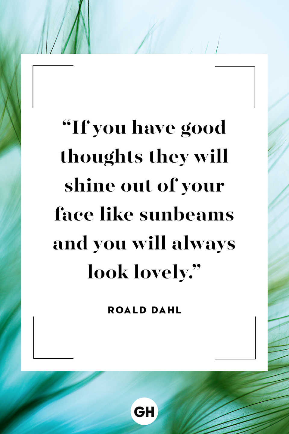 <p>If you have good thoughts they will shine out of your face like sunbeams and you will always look lovely. </p>