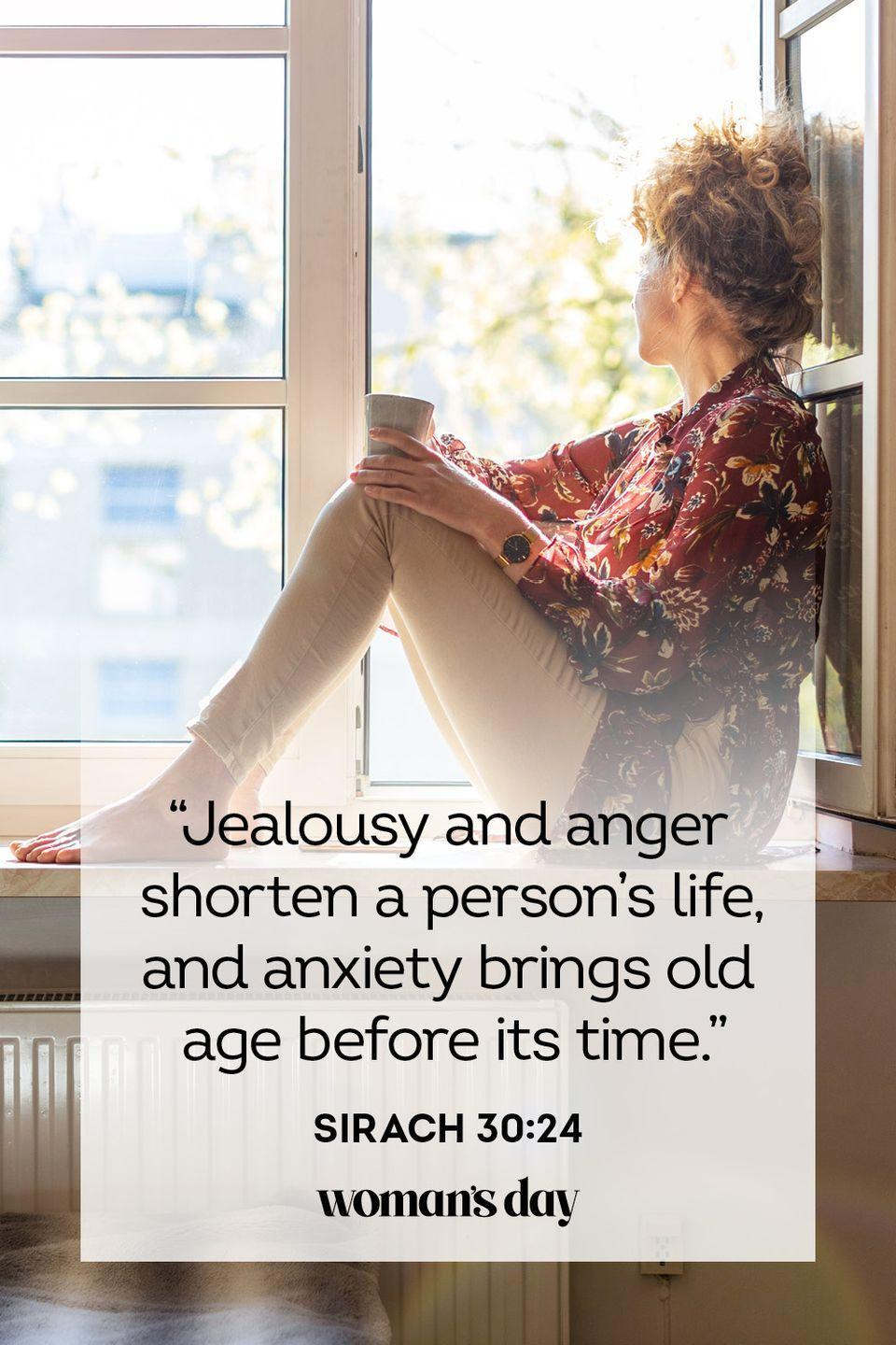 """<p>""""Jealousy and anger shorten a person's life, and anxiety brings old age before its time."""" </p><p><strong>The Good News:</strong> Anxious thoughts help no one, least of all you. Try to cast them out of your mind.</p>"""