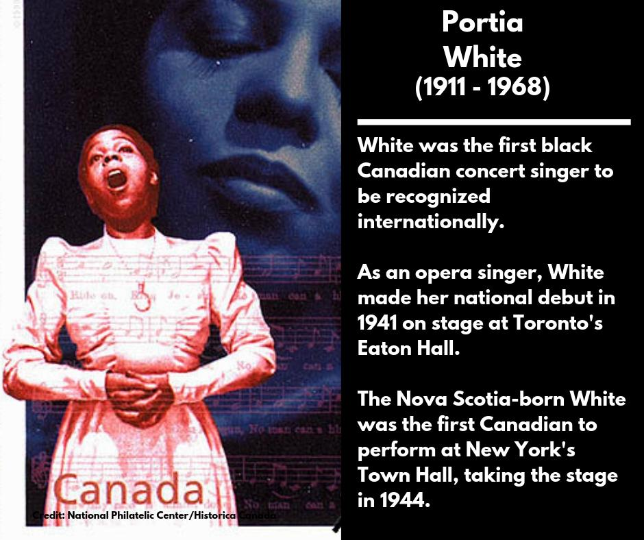 <p><strong>Portia White</strong><br />(1911 – 1968)<br />White was the first black Canadian concert singer to be recognized internationally.<br />As an opera singer, White made her national debut in 1941 on stage at Toronto's Eaton Hall.<br />The Nova Scotia-born White was the first Canadian to perform at New York's Town Hall, taking the stage in 1944. </p>