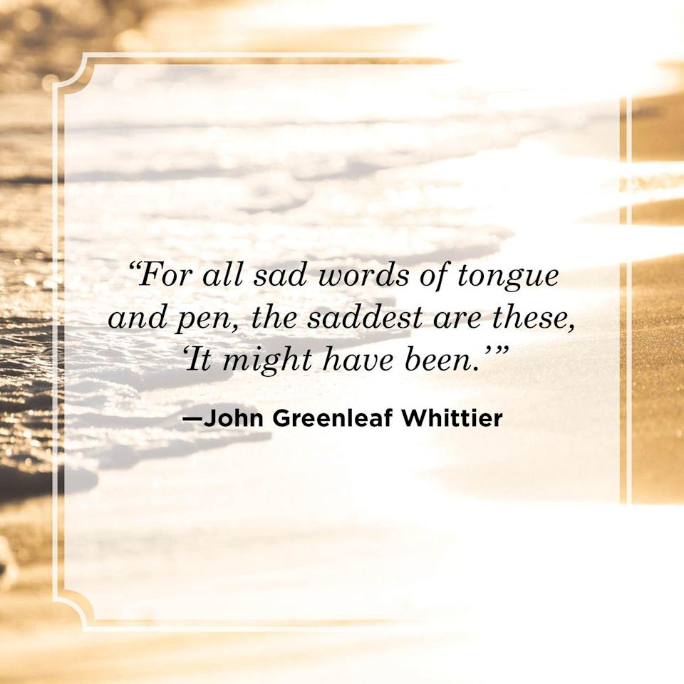 """<p>""""For all sad words of tongue and pen, the saddest are these, 'It might have been.'""""</p>"""