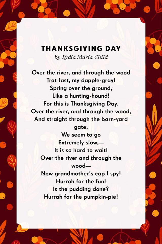 <p><strong>Thanksgiving Day</strong> </p><p>Over the river, and through the wood<br>Trot fast, my dapple-gray!<br>Spring over the ground,<br>Like a hunting-hound!<br>For this is Thanksgiving Day.<br>Over the river, and through the wood,<br>And straight through the barn-yard gate.<br>We seem to go<br>Extremely slow,—<br>It is so hard to wait!<br>Over the river and through the wood—<br>Now grandmother's cap I spy!<br>Hurrah for the fun!<br>Is the pudding done?<br>Hurrah for the pumpkin-pie<br></p>
