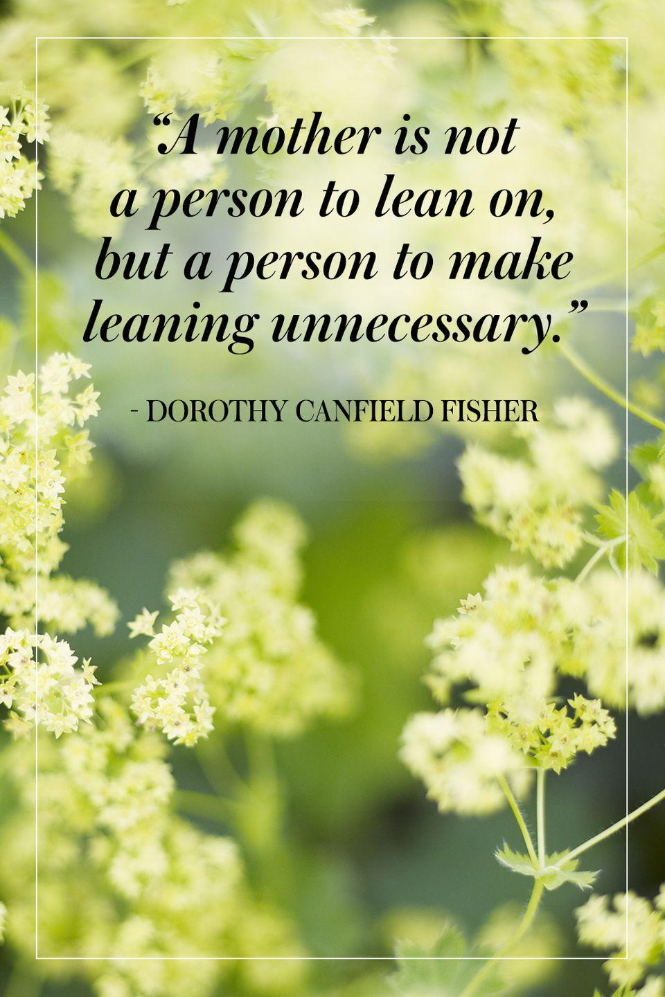 """<p>""""A mother is not a person to lean on, but a person to make leaning unnecessary.""""</p><p>- Dorothy Canfield Fisher</p>"""