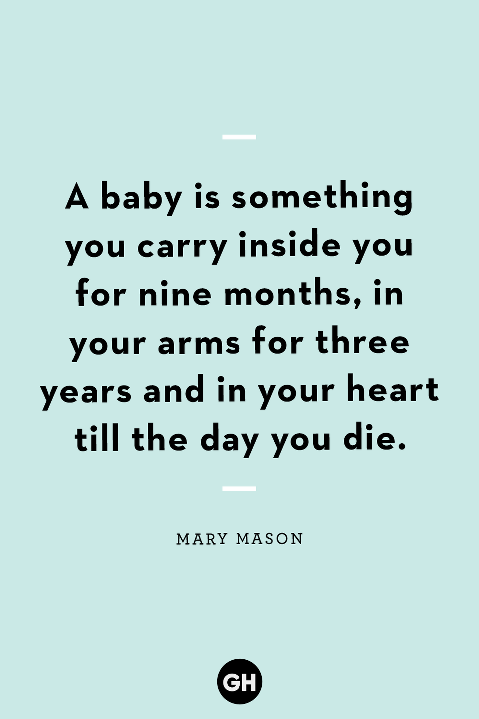 <p>A baby is something you carry inside you for nine months, in your arms for three years and in your heart till the day you die.</p>