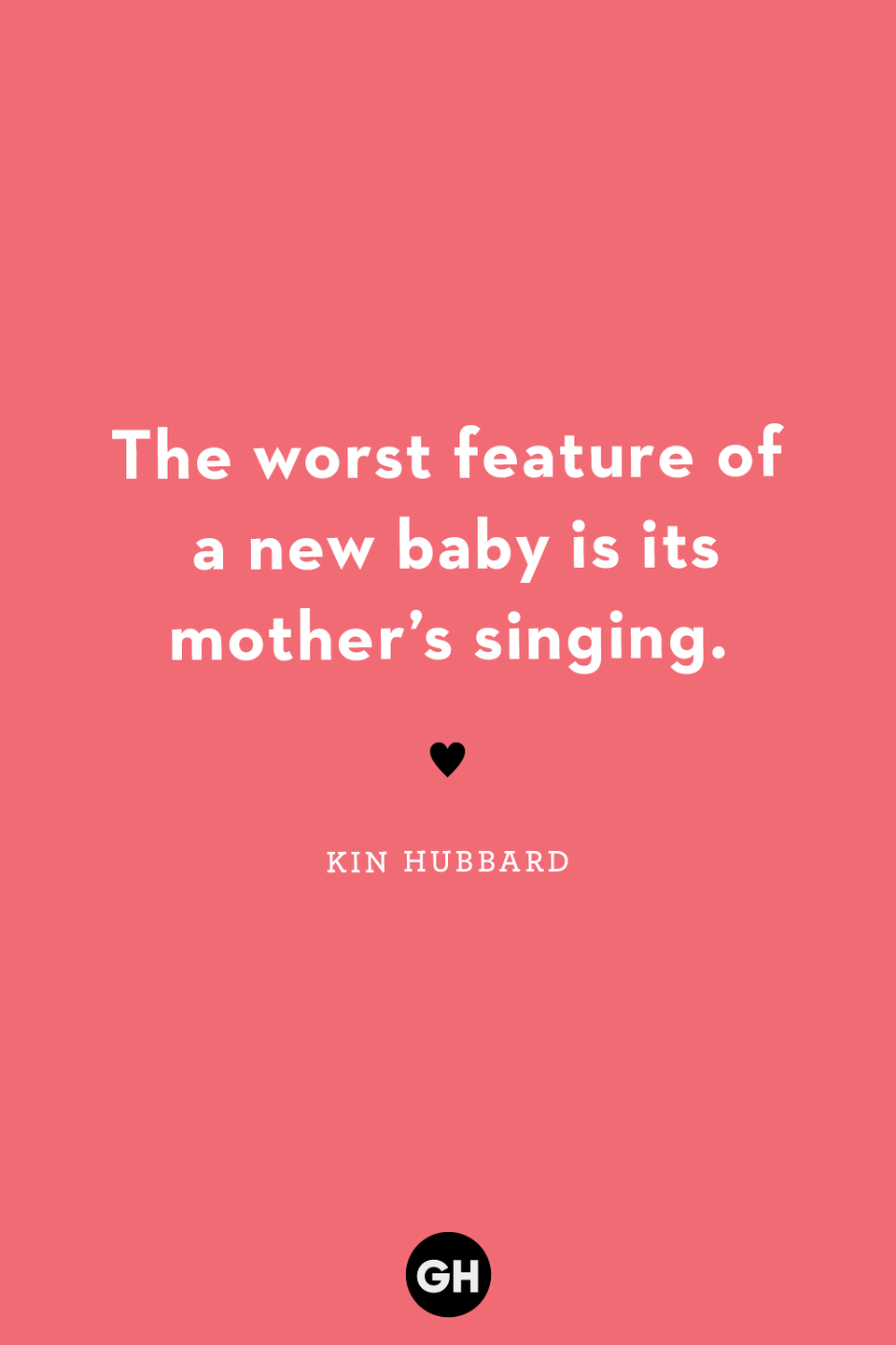 <p>The worst feature of a new baby is its mother's singing.</p>
