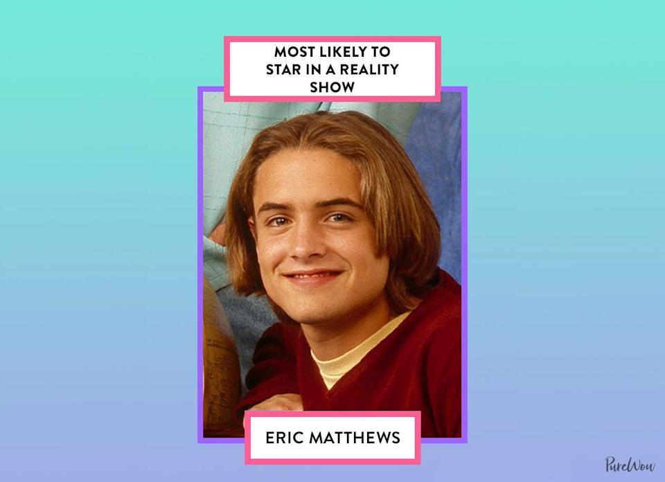 <p>Who <em>wouldn't</em> watch a reality show that centered on Eric? He delivered some of the biggest laughs with his bizarre antics (remember the Feeny puppet?!).</p>