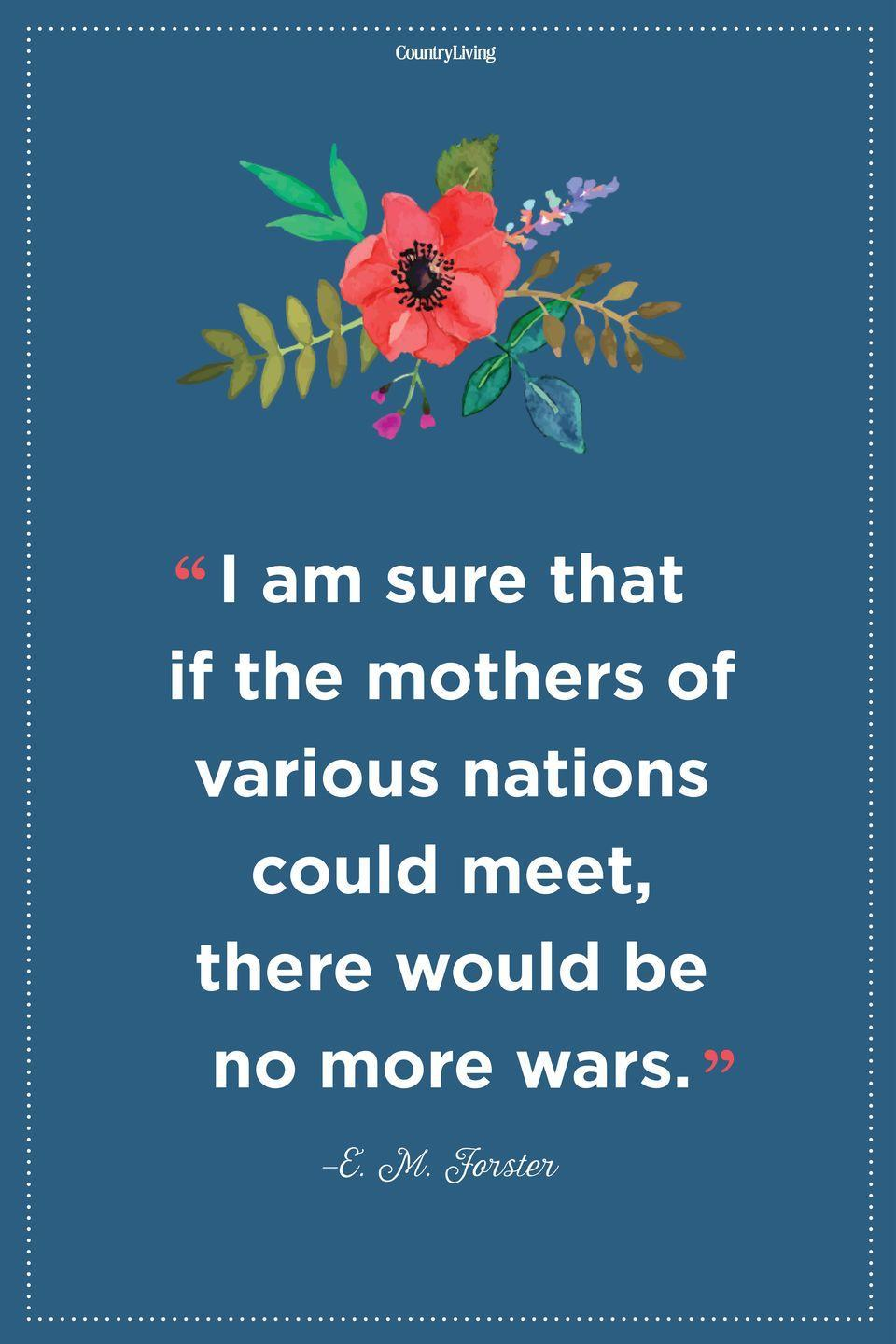 "<p>""I am sure that if the mothers of various nations could meet, there would be no more wars.""</p>"
