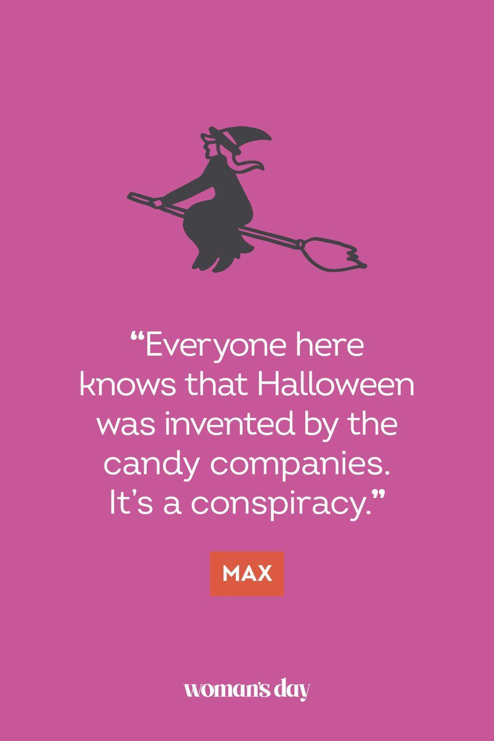 """<p>""""Everyone here knows that Halloween was invented by the candy companies. It's a conspiracy."""" — Max</p>"""