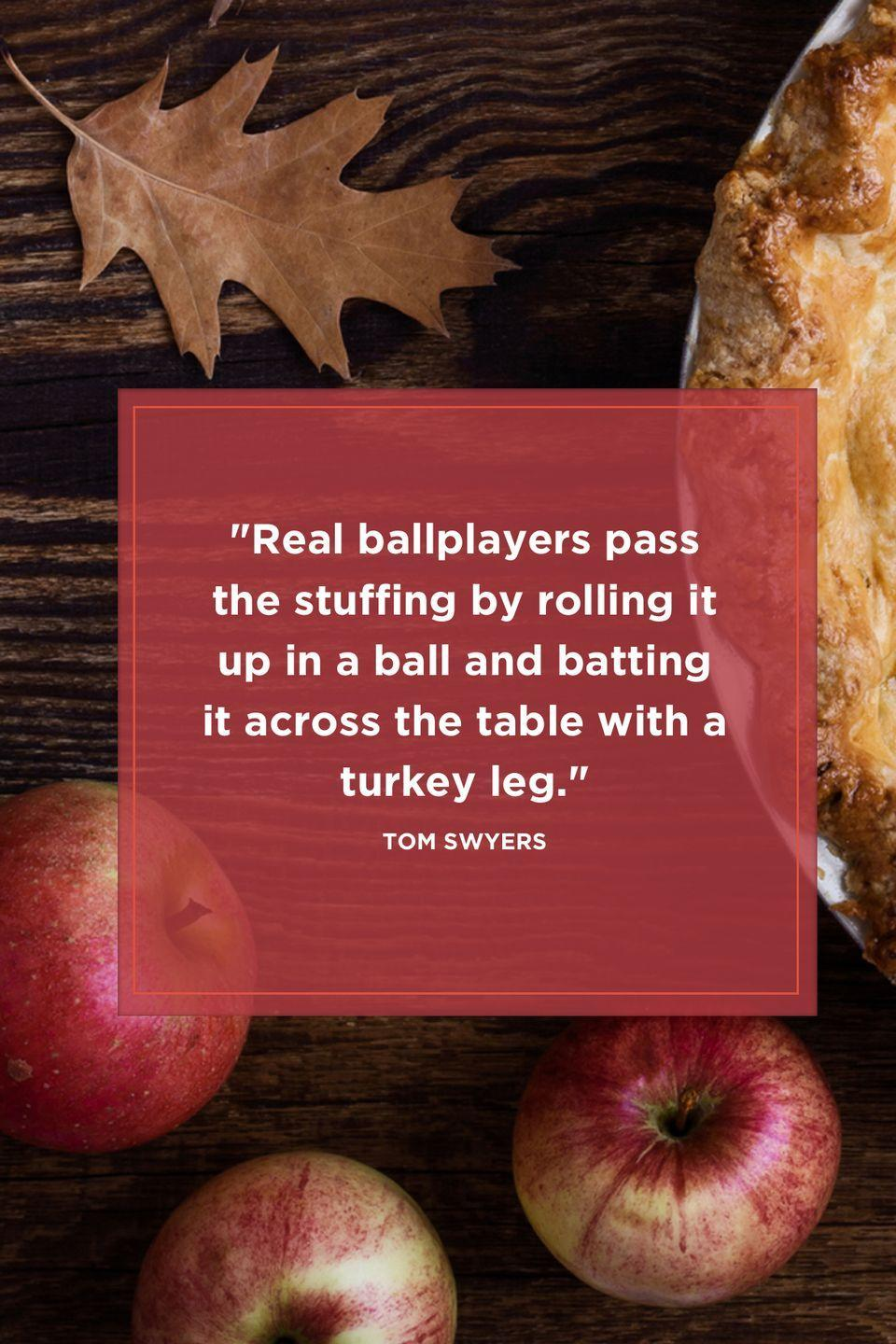 "<p>""Real ballplayers pass the stuffing by rolling it up in a ball and batting it across the table with a turkey leg.""</p>"
