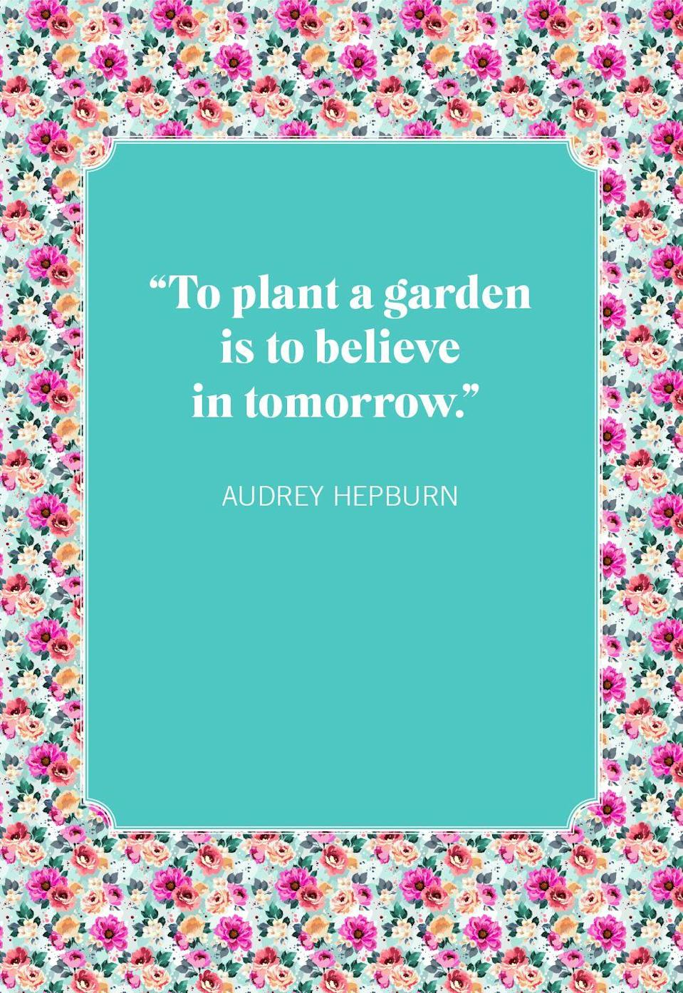 """<p>""""To plant a garden is to believe in tomorrow.""""</p>"""