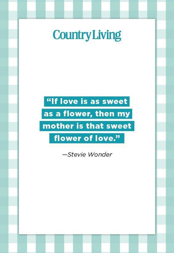 "<p>""If love is as sweet as a flower, then my mother is that sweet flower of love.""</p>"